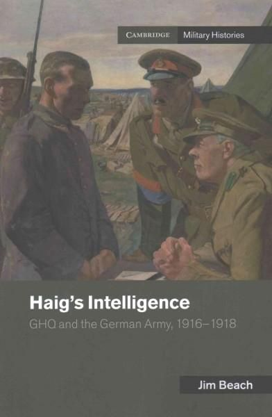 Haig's Intelligence: Ghq and the German Army 1916-1918
