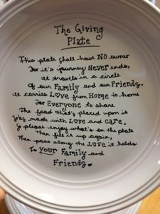 "I love this idea!     ""This plate shall have no owner for its journey never ends,  It travels in a circle of our family and friends.  It carries love from home to home for everyone to share,  The food that's placed upon it was made with love and care.  So please enjoy what's on the plate,  Then fill it up again,  Then pass along the love it holds to your family and friends."""