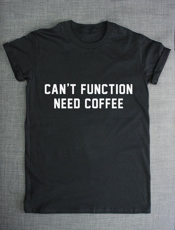 Coffee T-Shirt Can't Function Need Coffee by ResilienceStreetwear
