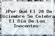 http://tecnoautos.com/wp-content/uploads/imagenes/tendencias/thumbs/por-que-el-28-de-diciembre-se-celebra-el-dia-de-los-inocentes.jpg Dia De Los Inocentes. ¿Por qué el 28 de diciembre se celebra el Día de los Inocentes?, Enlaces, Imágenes, Videos y Tweets - http://tecnoautos.com/actualidad/dia-de-los-inocentes-por-que-el-28-de-diciembre-se-celebra-el-dia-de-los-inocentes/