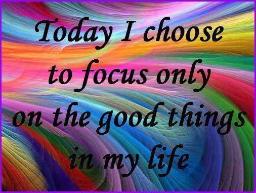 Today I choose to Focus only on the good thing in my life.