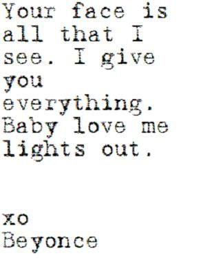 your face is all that I see, I give you everything. baby love me lights out. - beyonce, xo