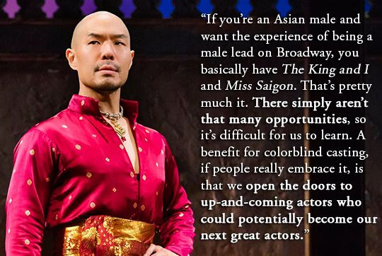"""""""If you're an Asian male and want to experience of being a male lead on Broadway, you basically have The King and I and Miss Saigon. That's pretty much it. There simply aren't that many opportunities, so it's difficult for us to learn. A benefit for colorblind casting, if people really embrace it, is that we open the doors to up-and-coming actors who could potentially become our next great actors.""""  ~ Hoon Lee"""