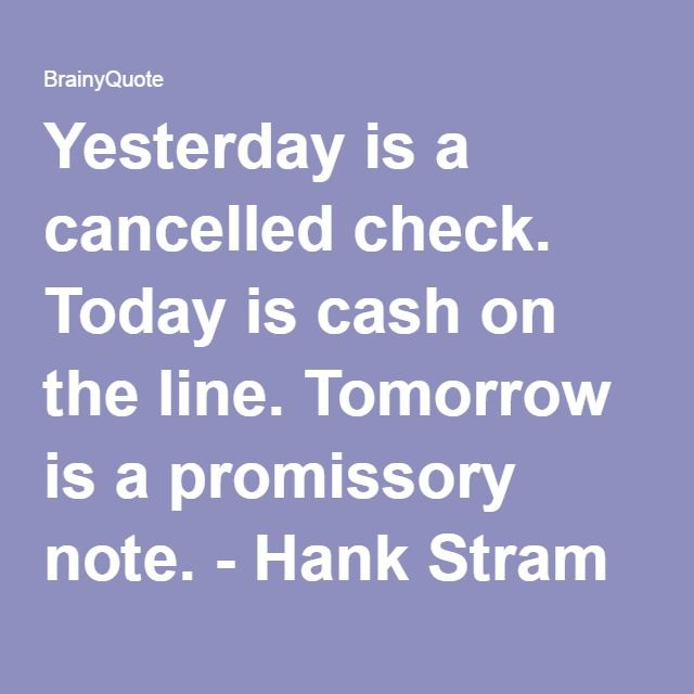 Yesterday is a cancelled check. Today is cash on the line. Tomorrow is a promissory note. - Hank Stram at BrainyQuote
