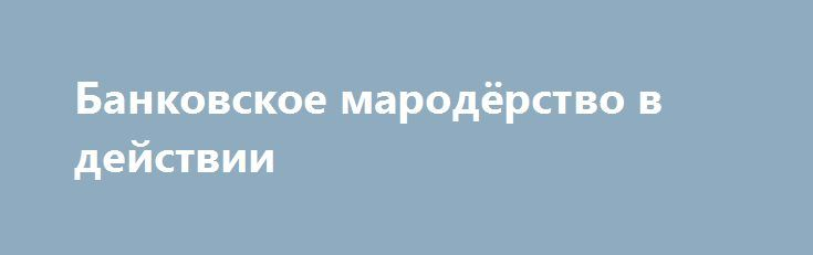Банковское мародёрство в действии http://rusdozor.ru/2017/05/11/bankovskoe-marodyorstvo-v-dejstvii/  Валютные ипотечные заемщики Совкомбанка объявили бессрочную голодовку. На этот отчаянный шаг люди пошли из-за политики мародёрства банкиров и халатности денежных властей Из-за девальвации рубля 5 лет назад стоимость заёмного жилья взлетела в 4 раза. Расплатиться стало не по силам. Находясь ...