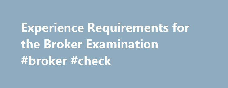 Experience Requirements for the Broker Examination #broker #check http://mortgage.nef2.com/experience-requirements-for-the-broker-examination-broker-check/  # Experience Requirements for the Broker Examination A minimum of two years full-time licensed sal