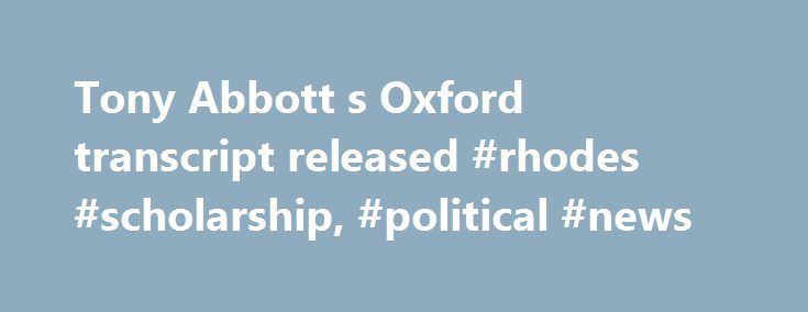 Tony Abbott s Oxford transcript released #rhodes #scholarship, #political #news http://pennsylvania.remmont.com/tony-abbott-s-oxford-transcript-released-rhodes-scholarship-political-news/  # Tony Abbott's Oxford transcript released Tony Abbott was not the best student at Oxford University when he was enrolled there as a Rhodes Scholar in the 1980s, but he did finish. And that is more than can be said for other future world leaders of that time. The young Mr Abbott's academic transcript…