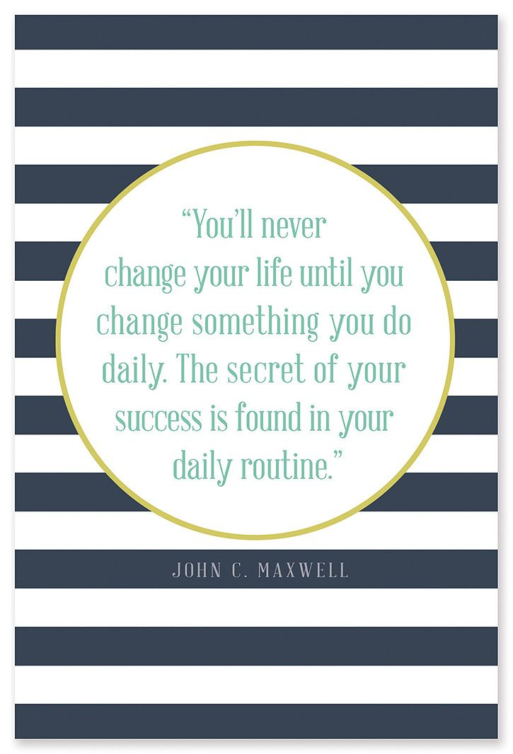 """You'll never change your life until you change something you do daily. The secret of your success if found in your daily routine."" - John C. Maxwell:"