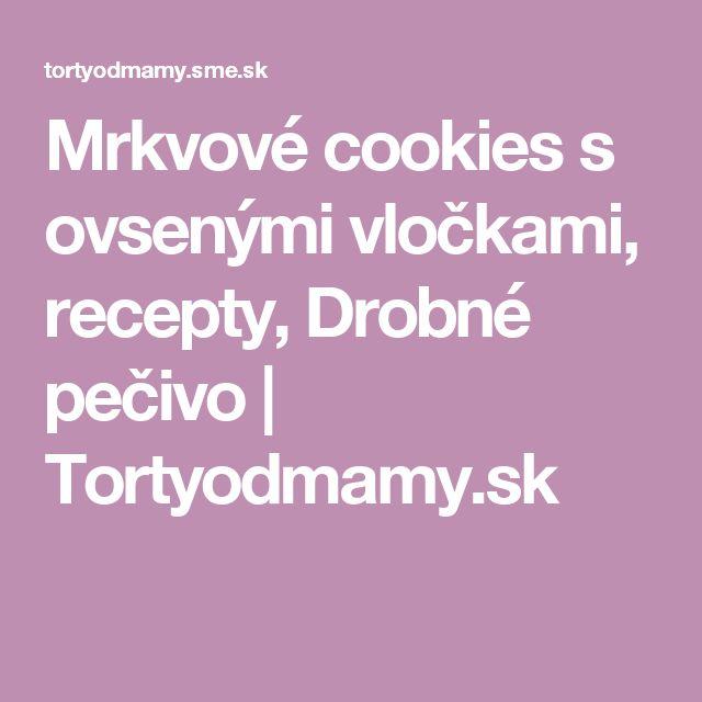 Mrkvové cookies s ovsenými vločkami, recepty, Drobné pečivo | Tortyodmamy.sk