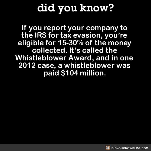 If you report your company to the IRS for tax evasion, you're eligible for 15-30% of the money collected. It's called the Whistleblower Award, and in one 2012 case, a whistleblower was paid $104 million. Source