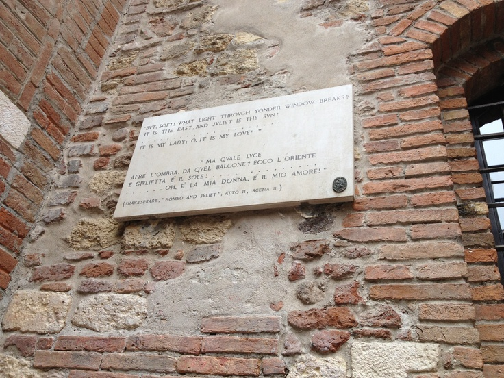 But, soft! what light through yonder window breaks?  It is the east, and Juliet is the sun [...]  It is my lady, O, it is my love!  - Casa di Giulietta, Verona