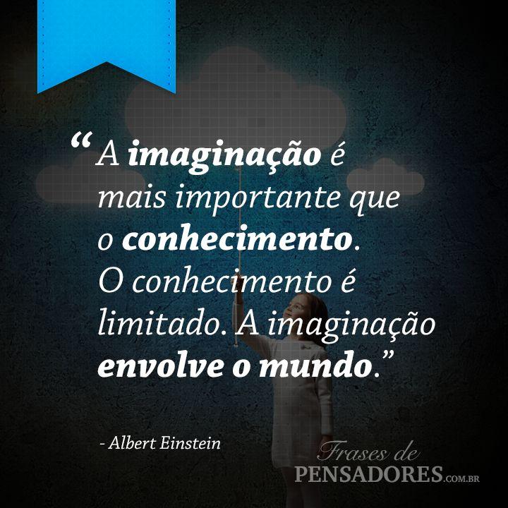 """Frase de Albert Einstein: """"A imaginação é mais importante que o conhecimento. O conhecimento é limitado. A imaginação envolve o mundo.""""... Leia mais no Frases de Pensadores!"""