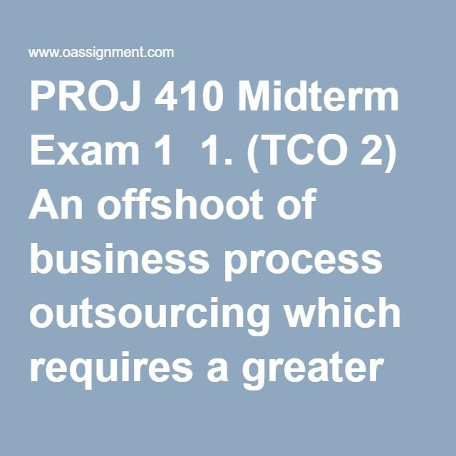 PROJ 410 Midterm Exam 1  1. (TCO 2) An offshoot of business process outsourcing which requires a greater skill or knowledge of the industry or inner workings of a firm is:  2. (TCO 3) How are the procurement responsibilities divided between the project manager and contract administrator?  3. (TCO 4) What is the difference between the Cost-Plus-Percentage-Fee (CPF) contract structure and the Cost-Plus-Fixed-Fee (CPFF) contract structure?  4. (TCO 5) To assess the impact of a contract on both…
