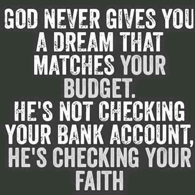 God doesn't give you a dream that matches your budget. He gives you a dream that matches your faith