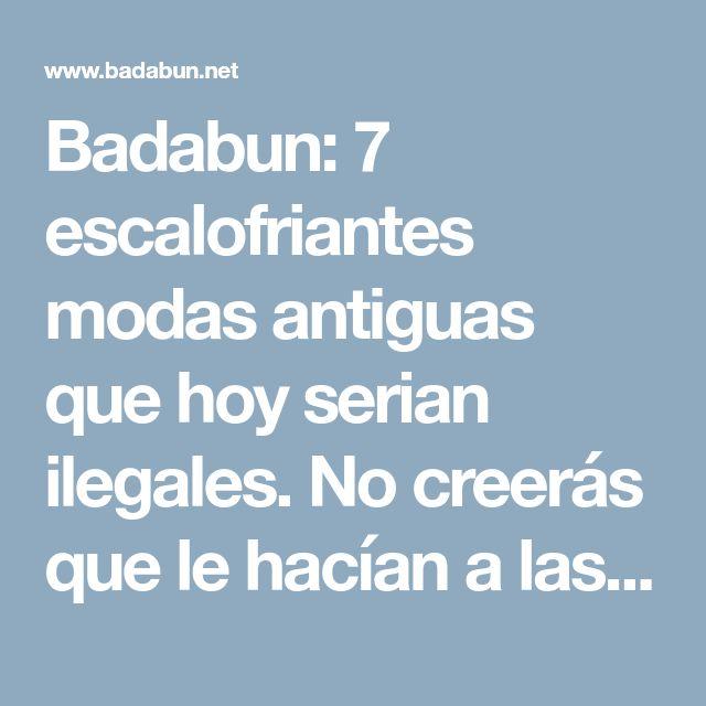 Badabun: 7 escalofriantes modas antiguas que hoy serian ilegales. No creerás que le hacían a las VlRG3NES
