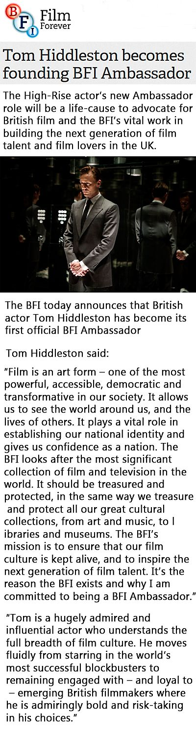 """BFI: Tom Hiddleston becomes founding BFI Ambassador. """"Tom will attend the BFI's fundraising gala LUMINOUS tonight, taking to the stage for his inaugural BFI Ambassador speech to explain why he is such a passionate supporter of the BFI"""" http://www.bfi.org.uk/news-opinion/news-bfi/announcements/tom-hiddleston-becomes-founding-bfi-ambassador?utm_content=buffer4a230&utm_medium=social&utm_source=twitterbfi&utm_campaign=buffer"""