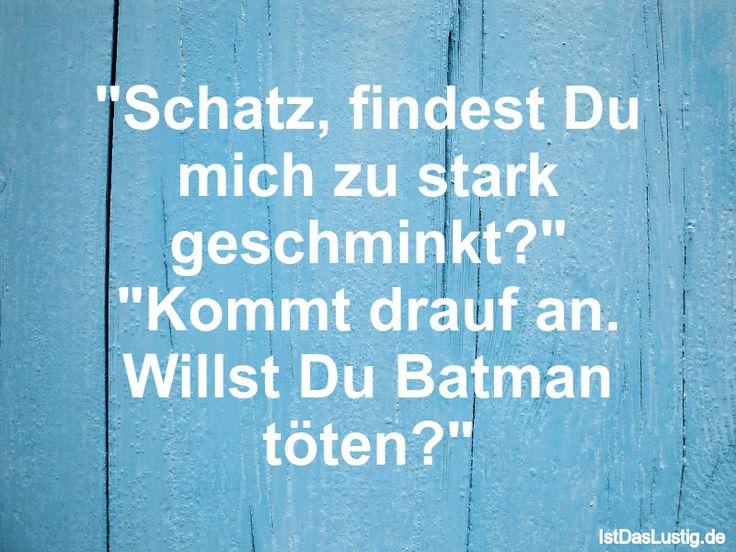 """""""Schatz, findest Du mich zu stark geschminkt?"""" """"Kommt drauf an. Willst Du Batman töten?"""" ... gefunden auf https://www.istdaslustig.de/spruch/116/pi"""
