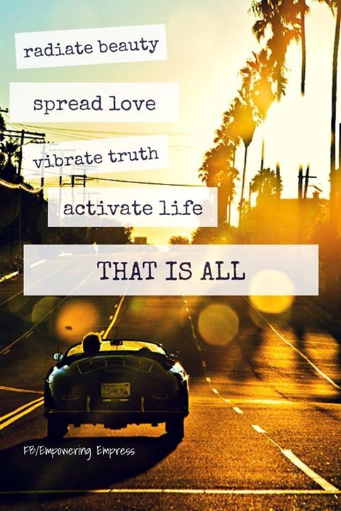 Radiate beauty, spread love, vibrate truth, activate life. That is all.