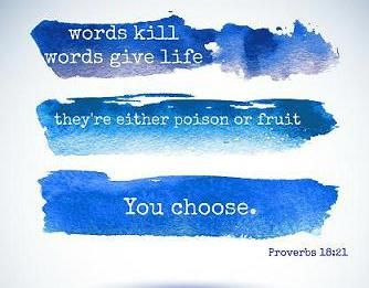 Proverbs 18:21   Words kill, words give life, they're either poison or fruit.  You choose.  suzholmes.com