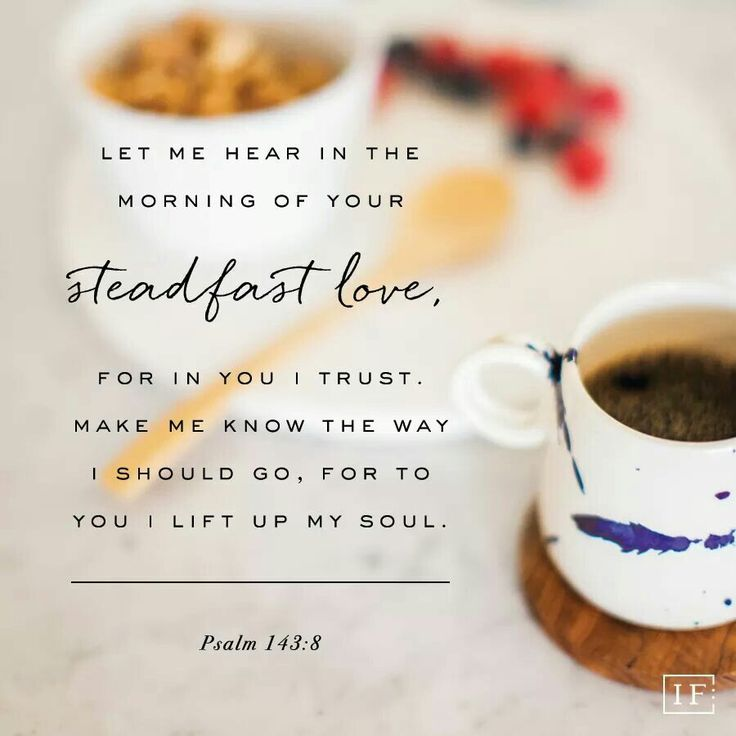 Let me hear in the morning of your steadfast love, for in you I trust. Make me know the way I should go, for to you I lift up my soul. Psalm 143:8