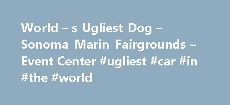 World – s Ugliest Dog – Sonoma Marin Fairgrounds – Event Center #ugliest #car #in #the #world http://boston.remmont.com/world-s-ugliest-dog-sonoma-marin-fairgrounds-event-center-ugliest-car-in-the-world/  # World s Ugliest Dog 2017 World's Ugliest Dog ® Contest June 23rd NEWS RELEASE Free Entry Through May 15 for World's Ugliest Dog® Contest With faces that only a mother could love, homely hounds will vie for the title of World's Ugliest Dog® on Friday, June 23, at the Sonoma-Marin Fair in…