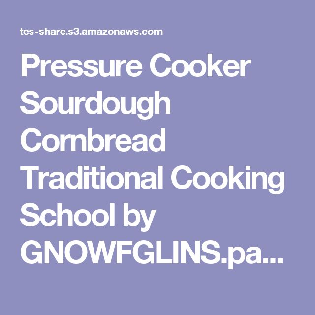 Pressure Cooker Sourdough Cornbread Traditional Cooking School by GNOWFGLINS.pages - Pressure Cooker Sourdough Cornbread Traditional Cooking School by GNOWFGLINS.pdf