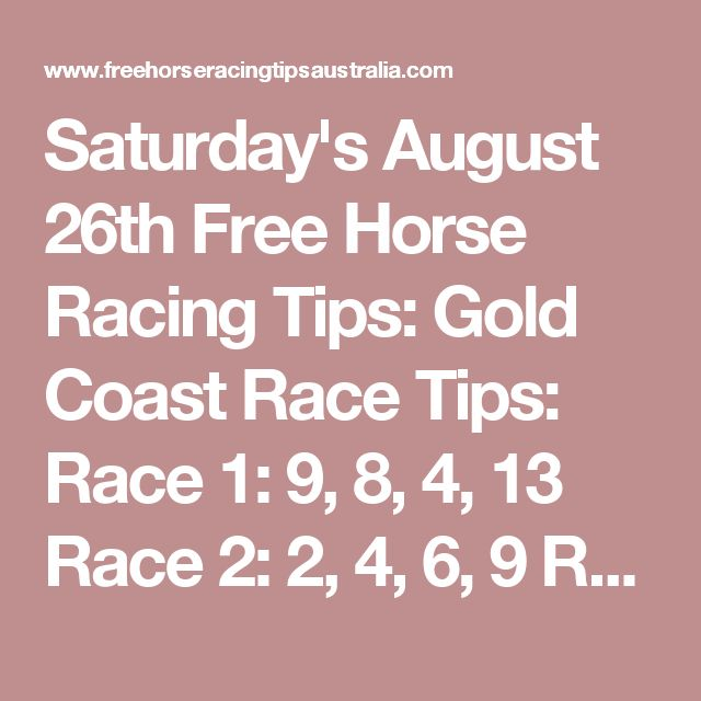 Saturday's August 26th Free Horse Racing Tips:  Gold Coast Race Tips:  Race 1: 9, 8, 4, 13 Race 2: 2, 4, 6, 9 Race 3 will be posted here shortly...