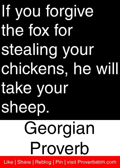 If you forgive the fox for stealing your chickens, he will take your sheep. - Georgian Proverb #proverbs #quotes