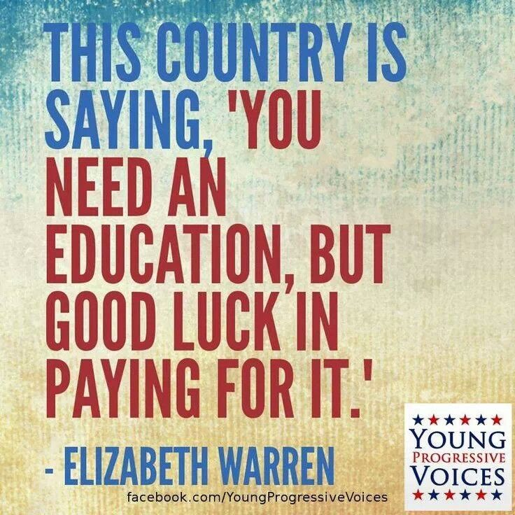 Elizabeth Warren~Or better yet. Choose a college within your budget. So many parents want their child in a prestigious school, so that they can show people...my child is better than your child. (On Good Morning America: four sisters paid their student loans, car payments, and all their credit card debt in two years, by budgeting their money. Well duh!!!!) I'm not paying for someone else's child to go to a $50,000 a year school.