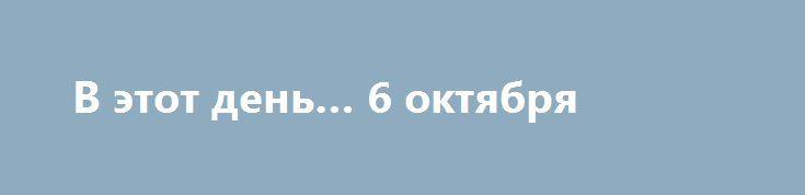 В этот день… 6 октября  6,7 лунный день, Луна в знаке Стрелец. По народному календарю 6 октября –Ираида. В этот день пекли наливушки: толкли картошку, сдабривали яйцом и молоком, наливали на ржаную лепешку, а по краям лепешку чуть заворачивали.  Именины в этот день отмечают: Андрей • Иван • Иннокентий • Ираида • Николай • Петр • Раиса • Ян  6 октября отмечают:  Всемирный день охраны мест обитаний  День российского страховщика  Родились в этот день: 1818Сергей...  Подробнее…