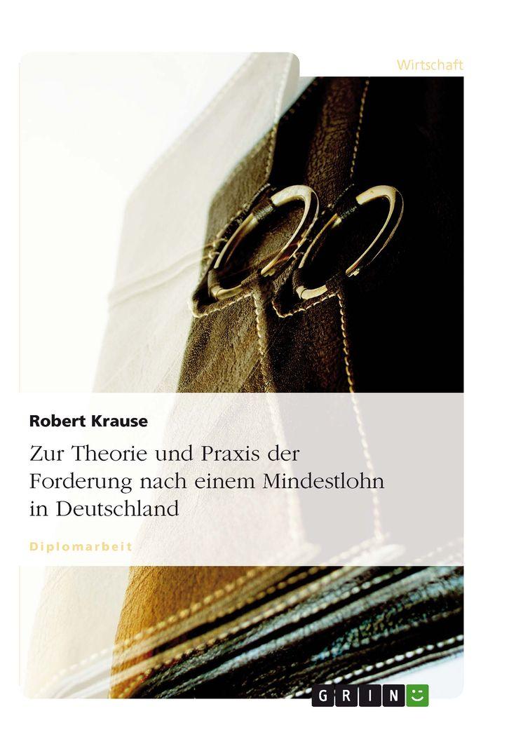 Zur Theorie und Praxis der Forderung nach einem Mindestlohn in Deutschland GRIN: http://grin.to/GzWeX Amazon: http://grin.to/7eJwe