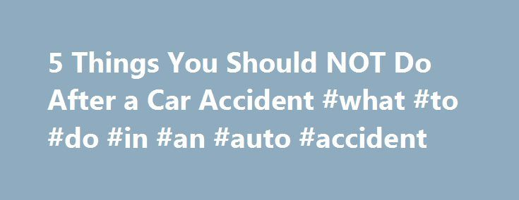 5 Things You Should NOT Do After a Car Accident #what #to #do #in #an #auto #accident http://aurora.remmont.com/5-things-you-should-not-do-after-a-car-accident-what-to-do-in-an-auto-accident/  # 5 Things You Should NOT Do After a Car Accident Unless you're trying to score points in a demolition derby, attempt insurance fraud, or raise your national profile as a NASCAR driver. odds are, you don't ever want to be in a car wreck. An auto accident can ruin your entire day. In addition to the…