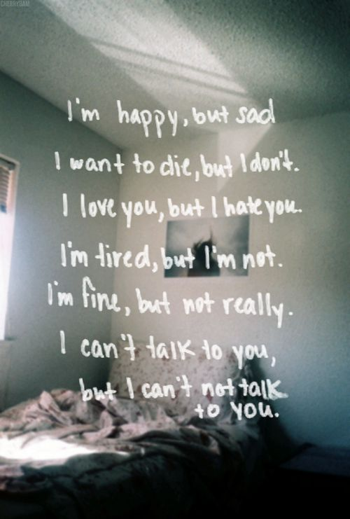 I'm happy, but sad. I want to die, but I don't. I love you, but I hate you. I'm tired, but I'm not. I'm fine, but not really. I can't talk to you, but I can't not talk to you.