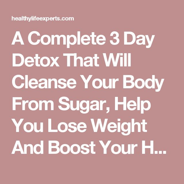 A Complete 3 Day Detox That Will Cleanse Your Body From Sugar, Help You Lose Weight And Boost Your Health! – Healthy Life Experts