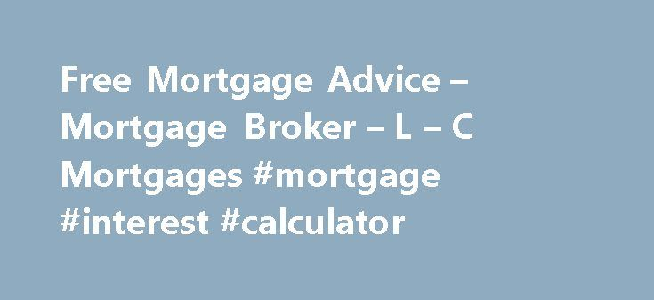 Free Mortgage Advice – Mortgage Broker – L – C Mortgages #mortgage #interest #calculator http://mortgage.remmont.com/free-mortgage-advice-mortgage-broker-l-c-mortgages-mortgage-interest-calculator/  #apply for mortgage # FEE FREE MORTGAGE ADVICE Think carefully before securing other debts against your home. Your home or property may be repossessed if you do not keep up repayments on your mortgage. We're here to offer our customers excellent fee free mortgage advice. Our expert advisers will…