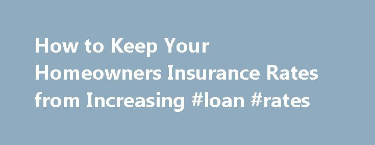 How to Keep Your Homeowners Insurance Rates from Increasing #loan #rates http://insurances.remmont.com/how-to-keep-your-homeowners-insurance-rates-from-increasing-loan-rates/  #home insurance rates # How To Keep Your Homeowners Insurance Rates From Increasing Back to Resources Article 5 of 8 in Homeowners Insurance Coverage Basics The cost of home insurance is measured by the premium rates that you will need to pay monthly or yearly. Your homeowners insurance rates are determined by how…