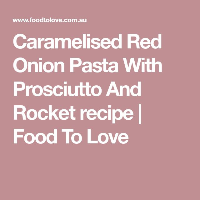 Caramelised Red Onion Pasta With Prosciutto And Rocket recipe | Food To Love