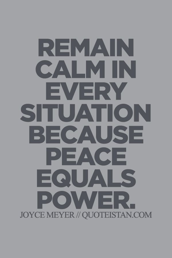 Remain calm in every situation because peace equals power.                                                                                                                                                     More
