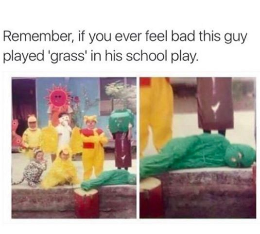 "No, if you're feeling useless, just remember you didn't get cast as ""grass"":"