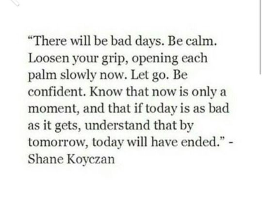 -Shane Koyczan. Quotes. If today is as bad as it gets, understand that by tomorrow, today will have ended.