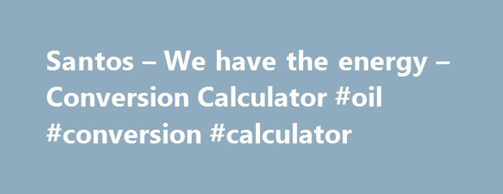 Santos – We have the energy – Conversion Calculator #oil #conversion #calculator http://houston.remmont.com/santos-we-have-the-energy-conversion-calculator-oil-conversion-calculator/  # Glossary/Units Barrel/bbl The standard unit of measurement for all production and sales. One barrel equals 159 litres or 35 imperial gallons. Billion BTU Billion British Thermal Units. 1BTU sales gas = 1.055KJ 1Therm sales gas = 1.055KJ BOE Barrel of oil equivalent. Choke Sizes The diameter of the orifice…