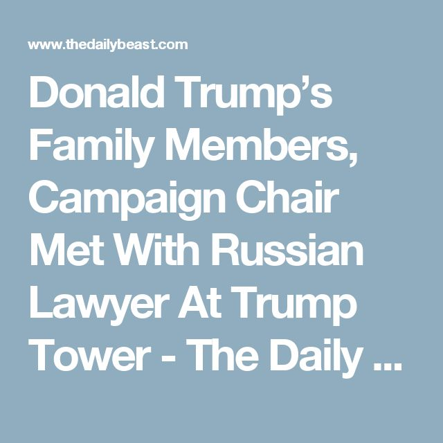 Donald Trump's Family Members, Campaign Chair Met With Russian Lawyer At Trump Tower - The Daily Beast