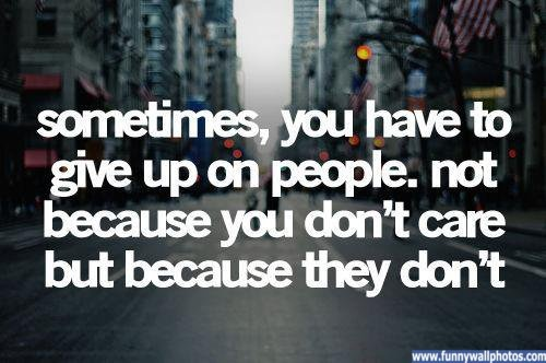 sometimes you have to give up on people.