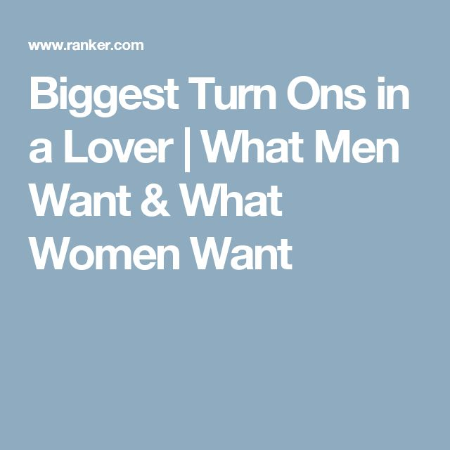 Biggest Turn Ons in a Lover | What Men Want & What Women Want