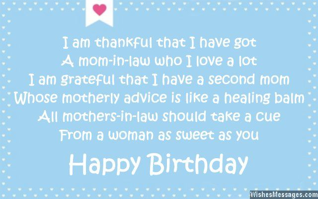 I am thankful that I have got A mom-in-law who I love a lot I am grateful that I have a second mom Whose motherly advice is like a healing balm All mothers-in-law should take a cue From a woman as sweet as you Happy birthday via WishesMessages.com