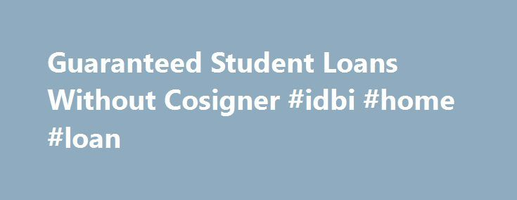 Guaranteed Student Loans Without Cosigner #idbi #home #loan http://loan.remmont.com/guaranteed-student-loans-without-cosigner-idbi-home-loan/  #guaranteed student loans # Student Loan Without Cosigner Guaranteed Student Loans Without Cosigner Published on March 11, 2012 by Student Loan Cosigner Guaranteed student loans come with some basic fundamentals. These fundamentals have to be fully understood in order for a person to truly benefit from them and finance their education in the most…