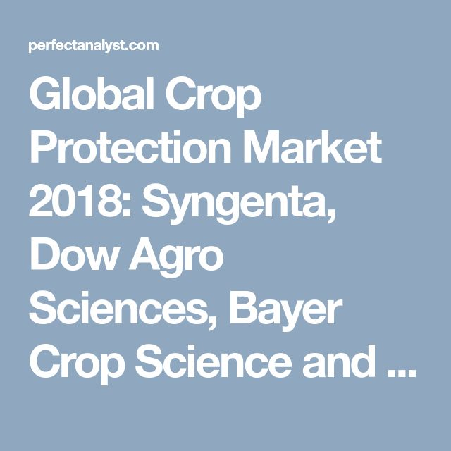Global Crop Protection Market 2018: Syngenta, Dow Agro Sciences, Bayer Crop Science and BASF | Perfect Analyst