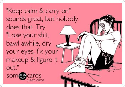 """""""Keep calm & carry on"""" sounds great, but nobody does that. Try """"Lose your shit, bawl awhile, dry your eyes, fix your makeup & figure it out."""" 