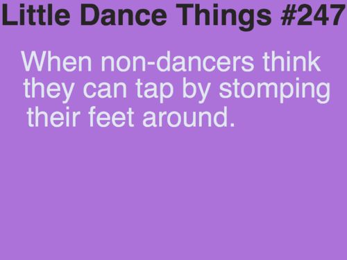Little Dance Things #247: When non-dancers think they can tap by stomping their feet around...Insert eye roll the most annoying thing on the dance planet!