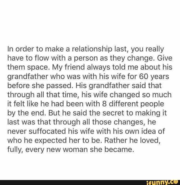 Ln Order To Make A Relationship Last You Really Have To Flow With A Person As They Change Give Them Space My Friend Always Told Me About His Grandfather Who